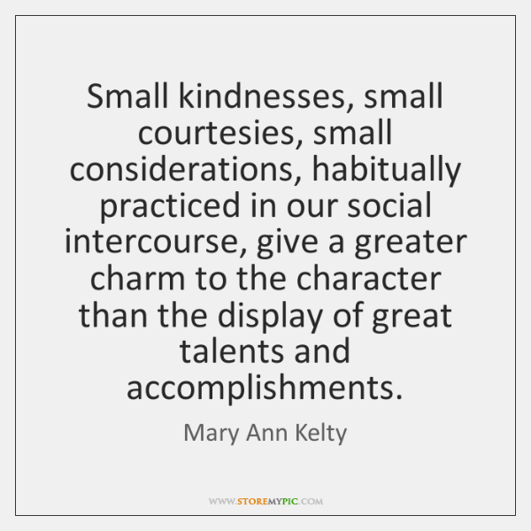 Small kindnesses, small courtesies, small considerations, habitually practiced in our social interco