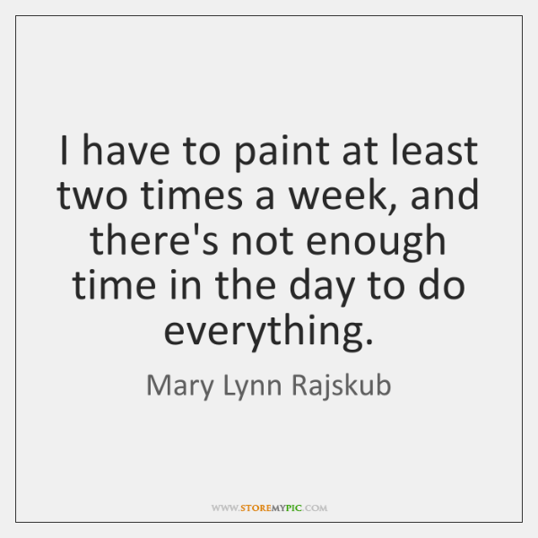 I have to paint at least two times a week, and there's ...