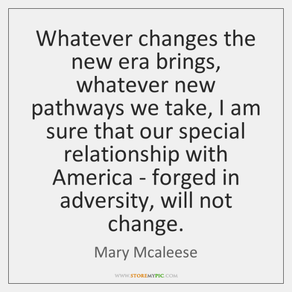 Whatever changes the new era brings, whatever new pathways we take, I ...