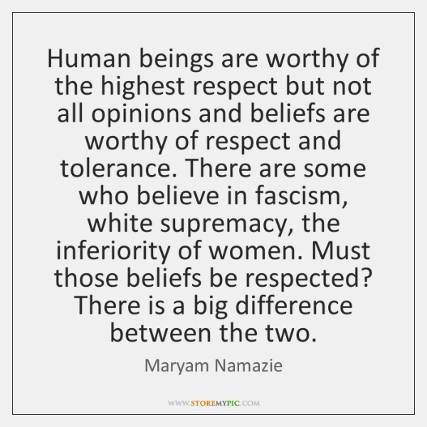 Human beings are worthy of the highest respect but not all opinions ...
