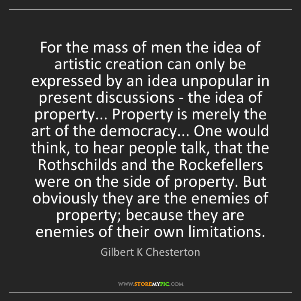 Gilbert K Chesterton: For the mass of men the idea of artistic creation can...
