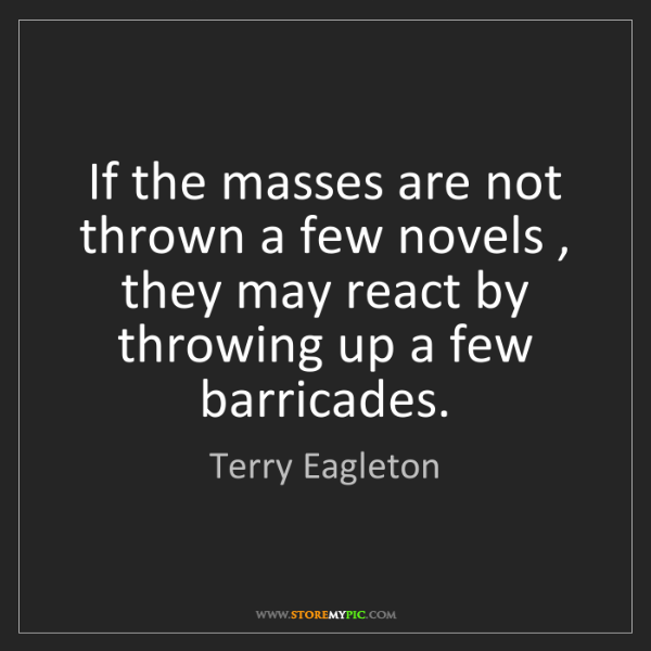 Terry Eagleton: If the masses are not thrown a few novels , they may...