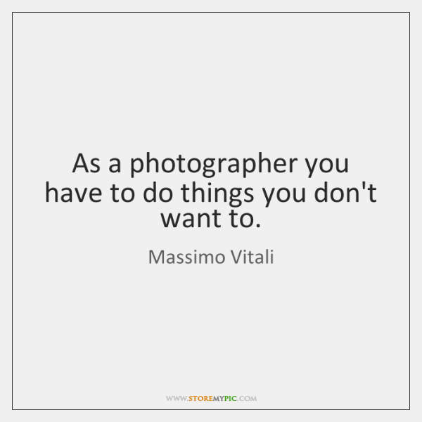 As a photographer you have to do things you don't want to.