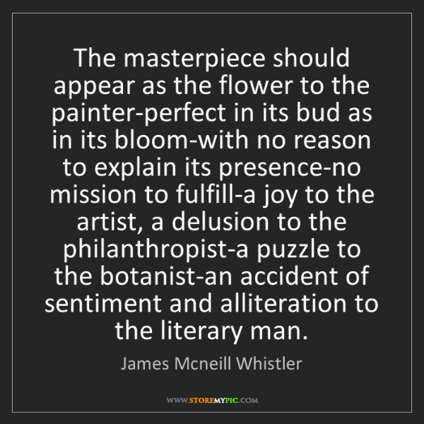 James Mcneill Whistler: The masterpiece should appear as the flower to the painter-perfect...