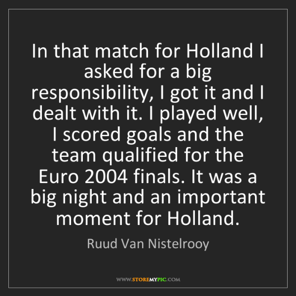 Ruud Van Nistelrooy: In that match for Holland I asked for a big responsibility,...