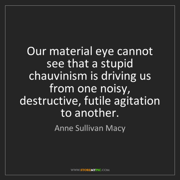 Anne Sullivan Macy: Our material eye cannot see that a stupid chauvinism...