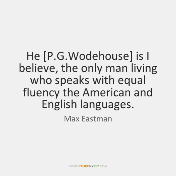 He [P.G.Wodehouse] is I believe, the only man living who ...