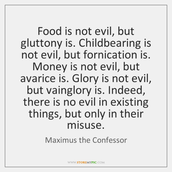 Food is not evil, but gluttony is. Childbearing is not evil, but ...