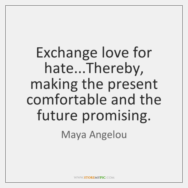 Exchange Love For Hatethereby Making The Present Comfortable And