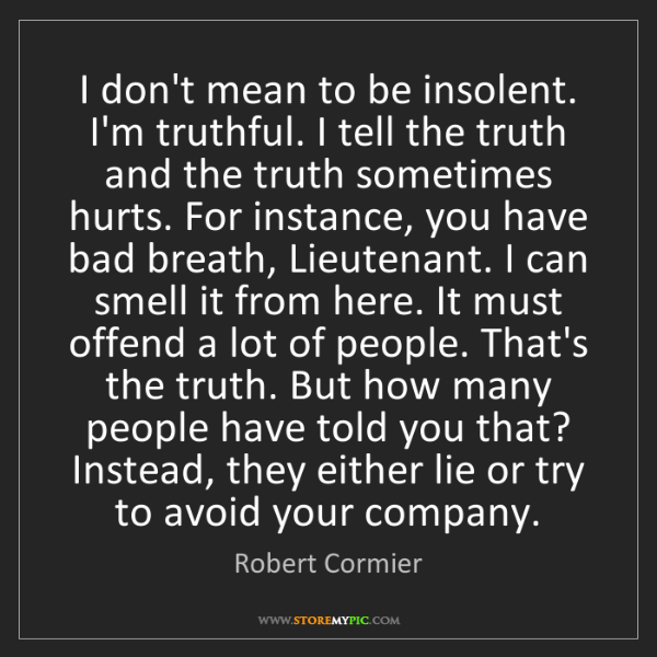 Robert Cormier: I don't mean to be insolent. I'm truthful. I tell the...