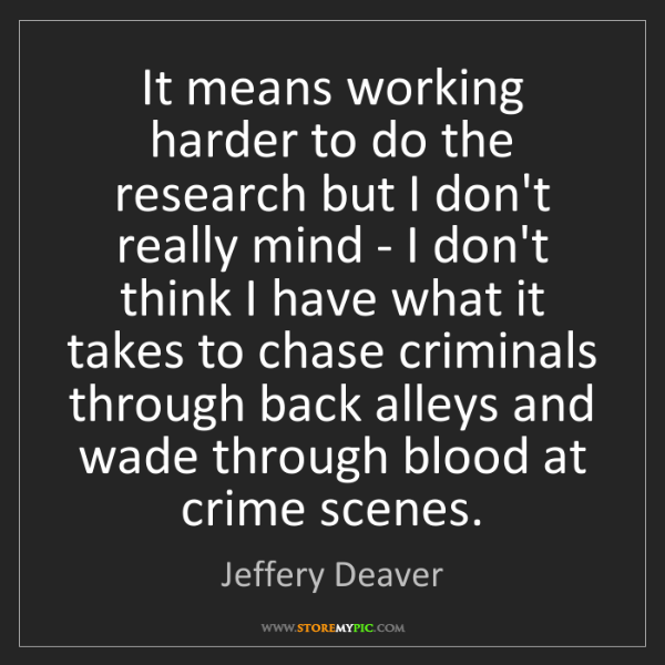Jeffery Deaver: It means working harder to do the research but I don't...