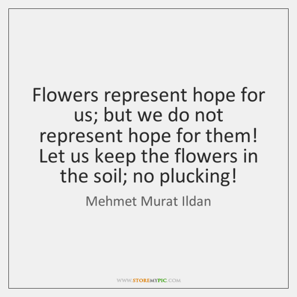 Flowers Represent Hope For Us But We Do Not Represent Hope For