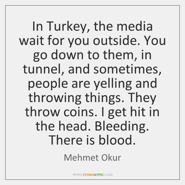 In Turkey, the media wait for you outside. You go down to ...