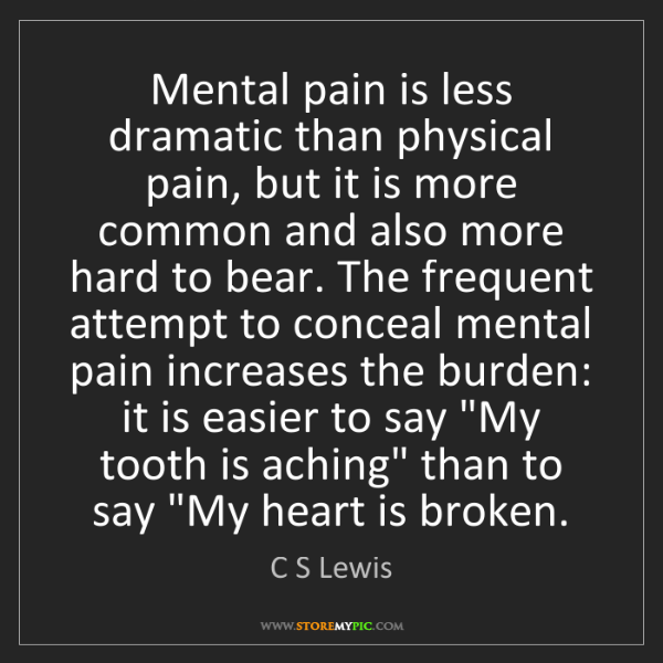 C S Lewis Mental Pain Is Less Dramatic Than Physical Pain But
