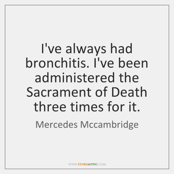 I've always had bronchitis. I've been administered the Sacrament of Death three ...