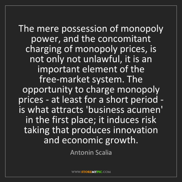Antonin Scalia: The mere possession of monopoly power, and the concomitant...