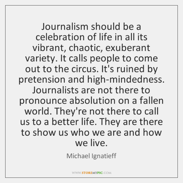Journalism should be a celebration of life in all its vibrant, chaotic, ...