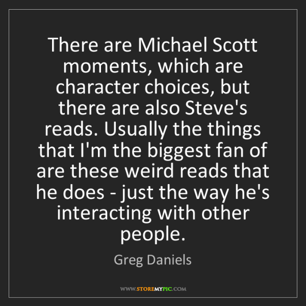 Greg Daniels: There are Michael Scott moments, which are character...