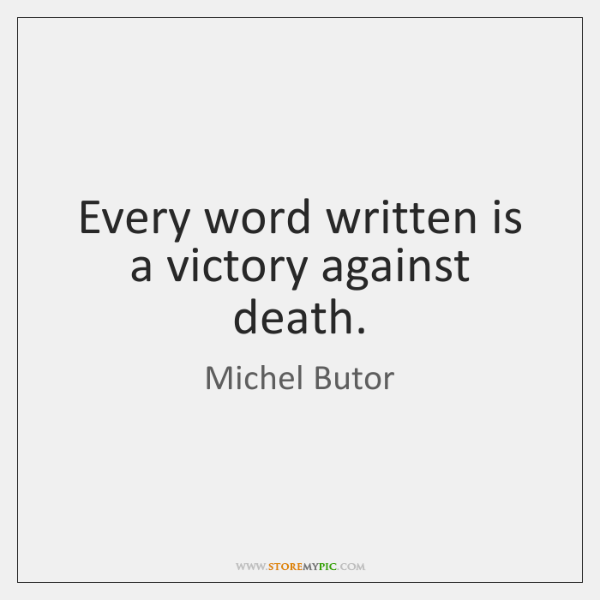 Every word written is a victory against death.