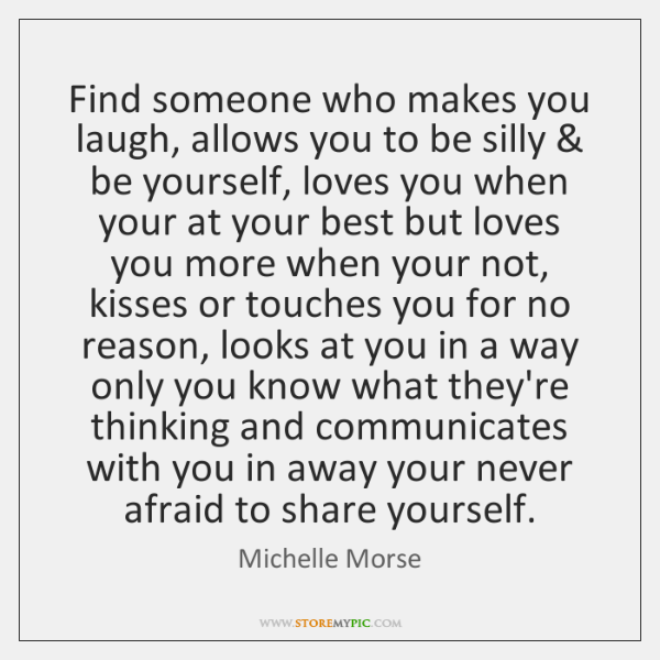 Find someone who makes you laugh, allows you to be silly & be ...