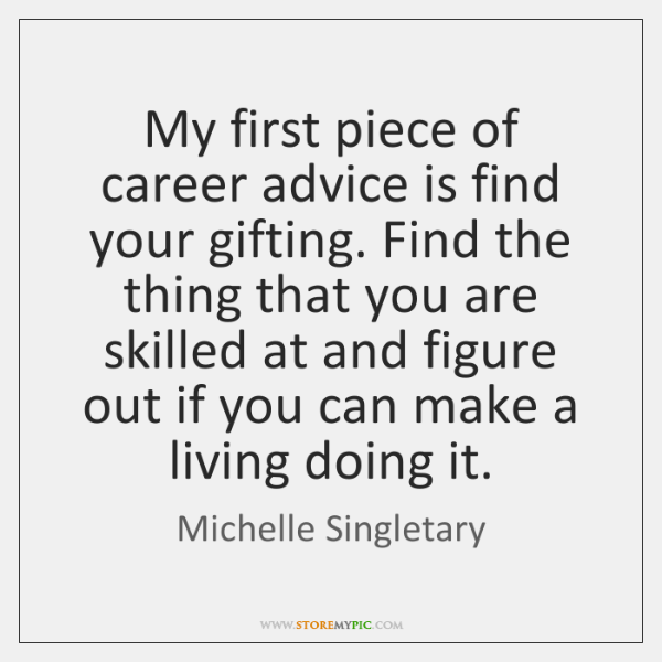 My first piece of career advice is find your gifting. Find the ...