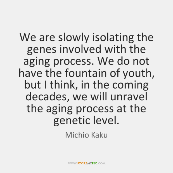 We are slowly isolating the genes involved with the aging process. We ...