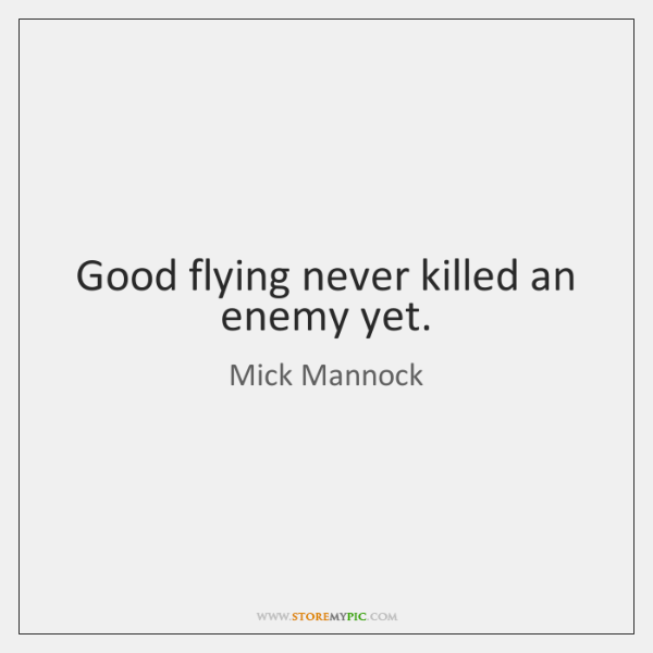 Good flying never killed an enemy yet.