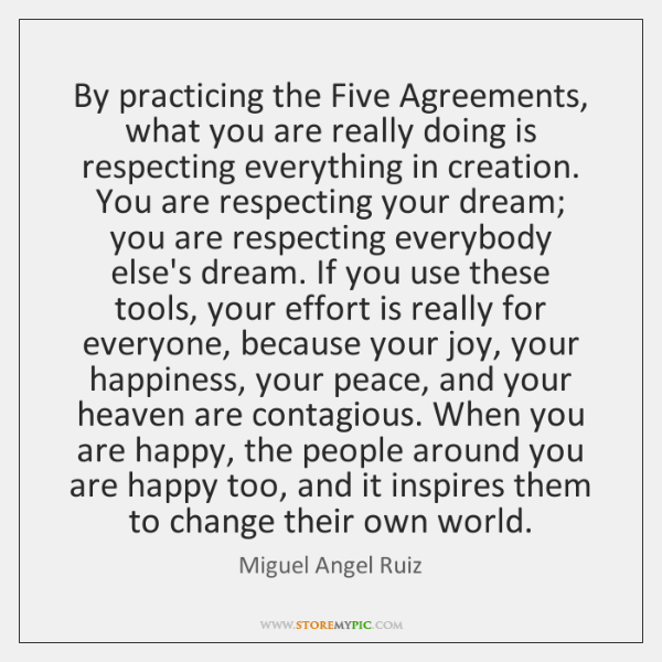 By Practicing The Five Agreements What You Are Really Doing Is