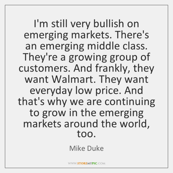 I'm still very bullish on emerging markets. There's an emerging middle class. ...