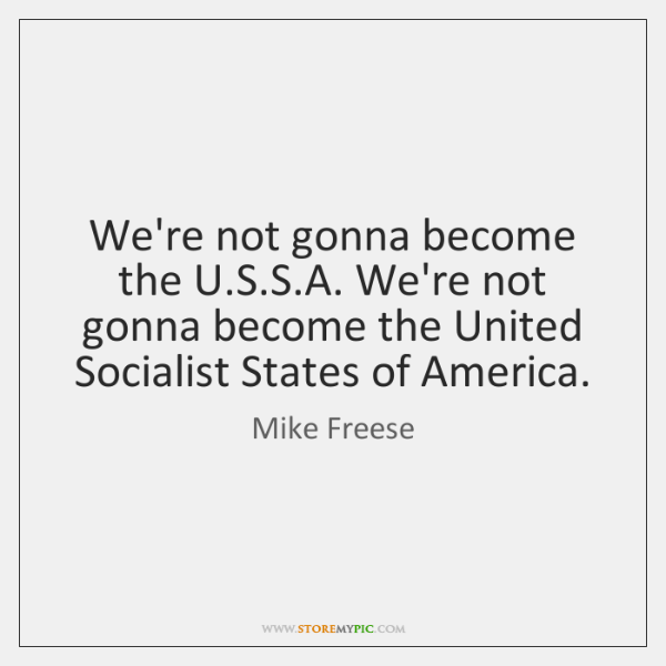 We're not gonna become the U.S.S.A. We're not gonna ...