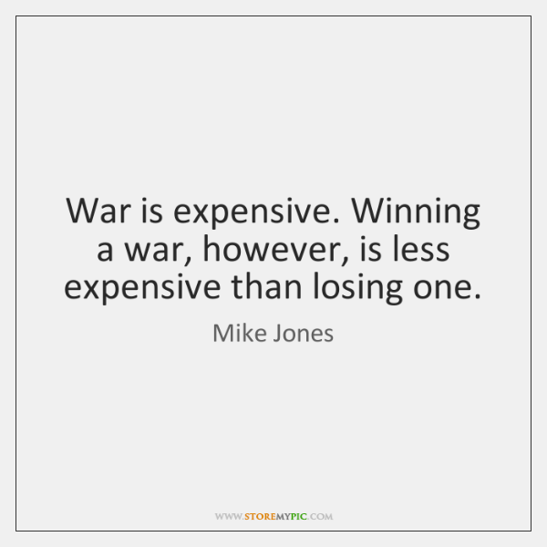 War is expensive. Winning a war, however, is less expensive than losing ...