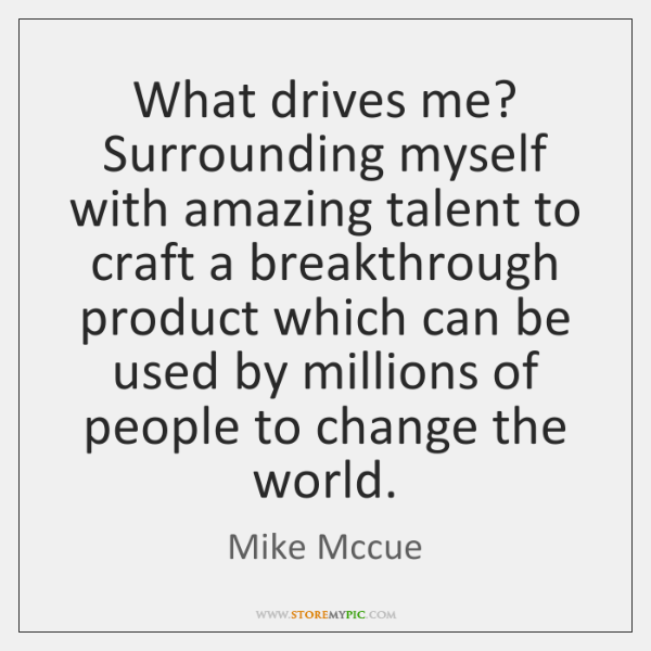 What drives me? Surrounding myself with amazing talent to craft a breakthrough ...