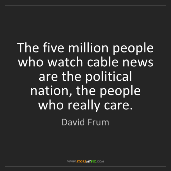 David Frum: The five million people who watch cable news are the...