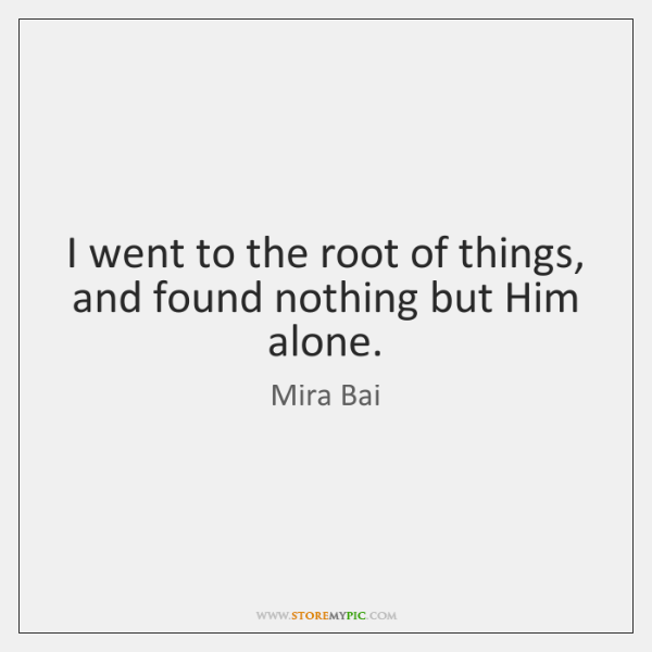 I went to the root of things, and found nothing but Him ...