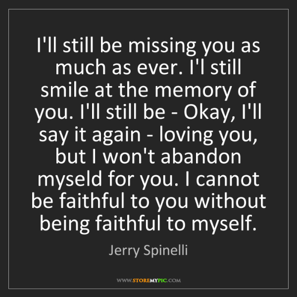 Jerry Spinelli: I'll still be missing you as much as ever. I'l still...