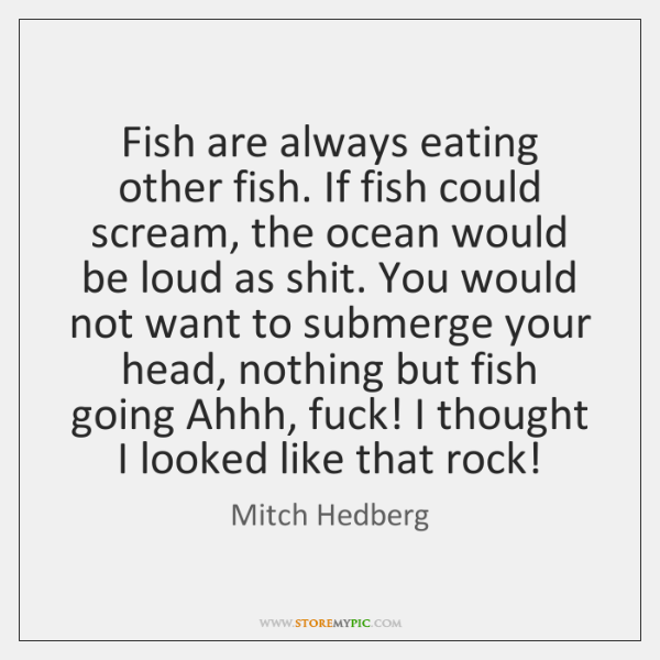 Fish are always eating other fish. If fish could scream, the ocean ...