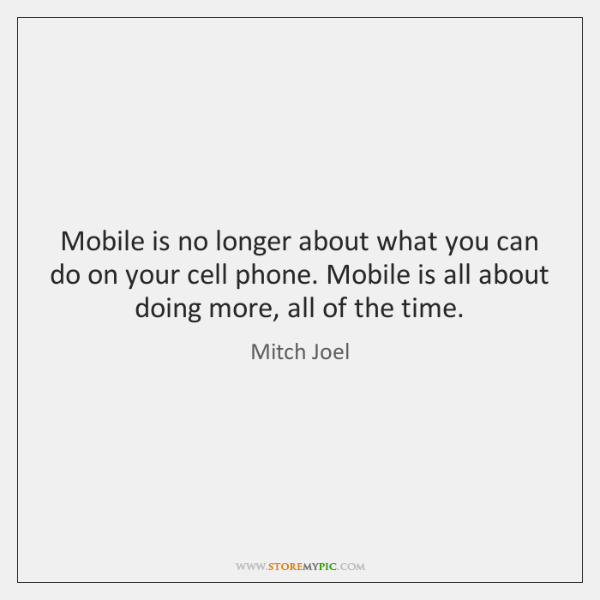 Mobile is no longer about what you can do on your cell ...
