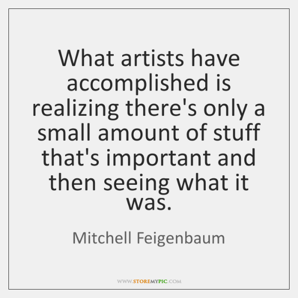 What artists have accomplished is realizing there's only a small amount of ...