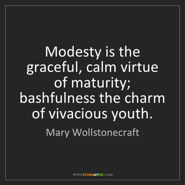 Mary Wollstonecraft: Modesty is the graceful, calm virtue of maturity; bashfulness...