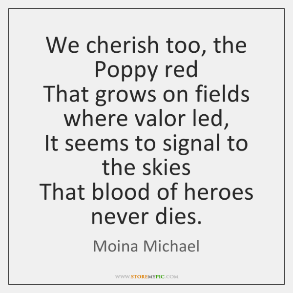 We cherish too, the Poppy red  That grows on fields where valor ...