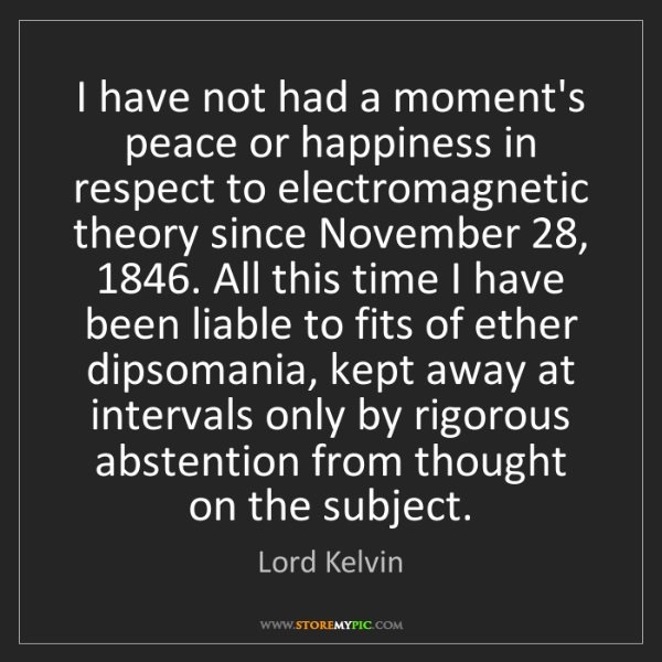 Lord Kelvin: I have not had a moment's peace or happiness in respect...