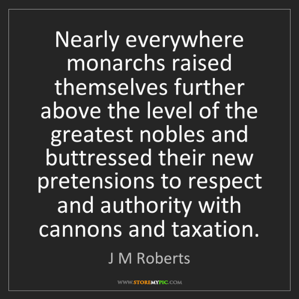 J M Roberts: Nearly everywhere monarchs raised themselves further...