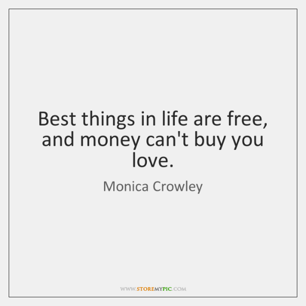 Best things in life are free, and money can't buy you love.