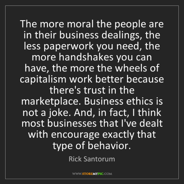 Rick Santorum: The more moral the people are in their business dealings,...