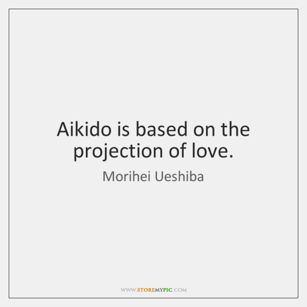 Aikido is based on the projection of love.