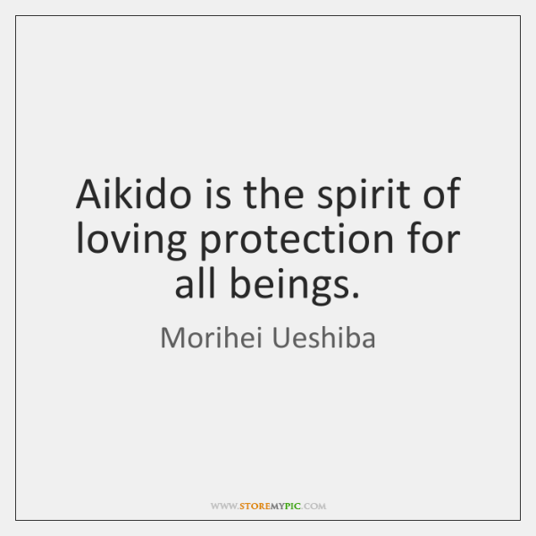Aikido is the spirit of loving protection for all beings.