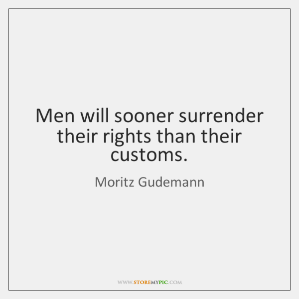 Men will sooner surrender their rights than their customs.