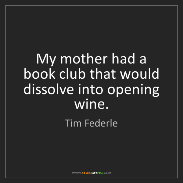 Tim Federle: My mother had a book club that would dissolve into opening...