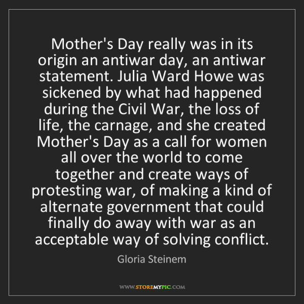 Gloria Steinem: Mother's Day really was in its origin an antiwar day,...