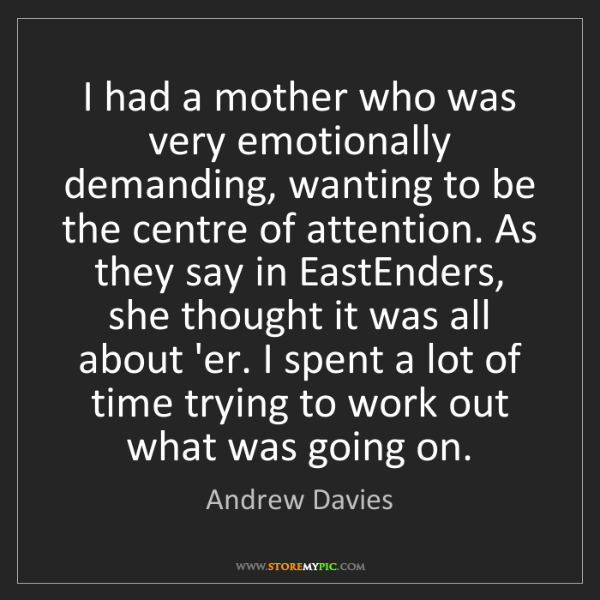Andrew Davies: I had a mother who was very emotionally demanding, wanting...